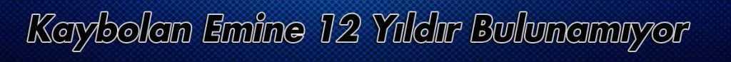 Bayburt'lu Emine Karaman 12 Yıldır Bulunamıyor