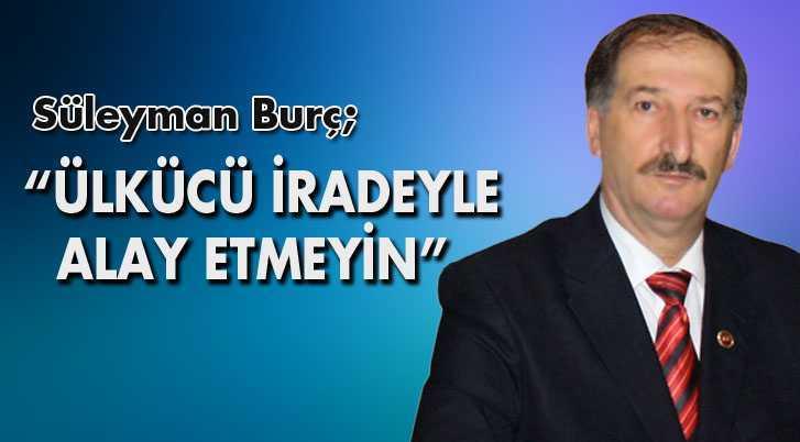 """Süleyman Burç, """"Ülkücü İradeyle Alay Etmeyin"""""""