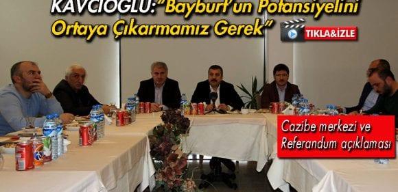 """Kavcıoğlu""""Bayburt'un Potansiyelini Ortaya Çıkarmamız Gerek"""""""