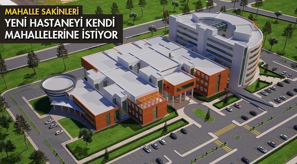 Yeni Hastanenin Kendi Mahallelerinde Yapılmasını İstiyorlar