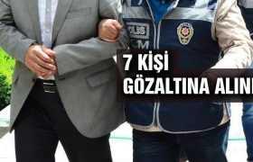 FETÖ'den 7 Kişi Gözaltına Alındı