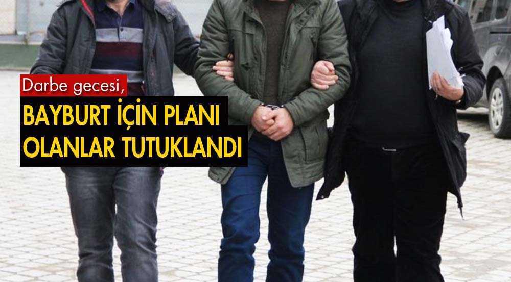 15 Temmuz Gecesi Bayburt İçin Plan Yapanlar Tutuklandı