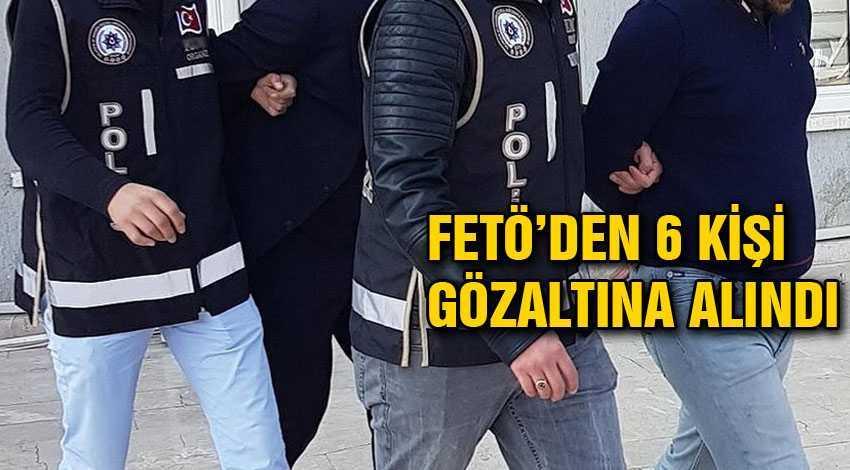 Fetö'den 6 Kişi Gözaltına Alındı