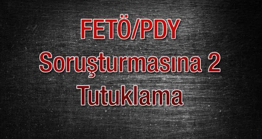 FETÖ/PDY Soruşturmasında 2 Kişi Tutuklandı