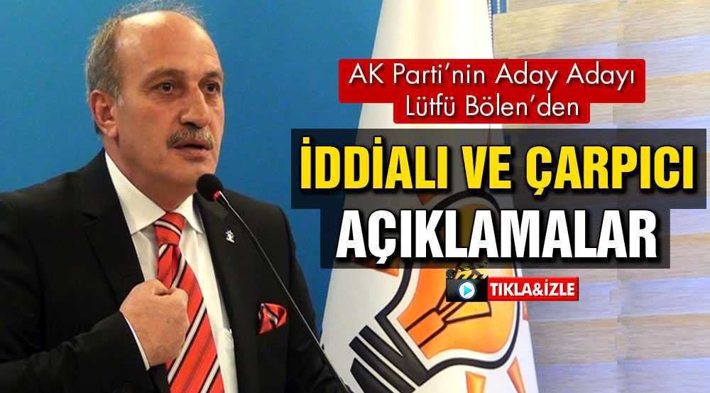AK Parti'de Aday Adayı Olan Lütfü Bölen'den İddialı Açıklamalar…