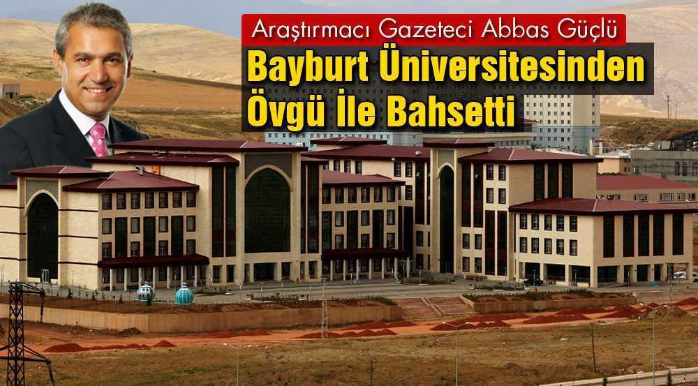 Abbas Güçlü'den Bayburt Üniversitesine Büyük Övgü