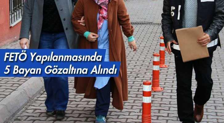 Bayburt'ta FETÖ Yapılanmasında 5 Bayan Gözaltına Alındı