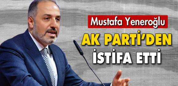 Mustafa Yeneroğlu AK Parti'den İstifa Etti